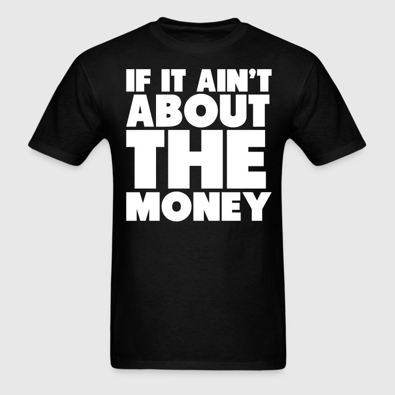If it ain 39 t about the money shirt t shirt spreadshirt for How to make a shirt with money