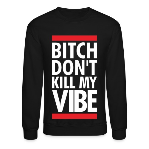 Bit*ch Dont kill my vibe sweater  - Crewneck Sweatshirt