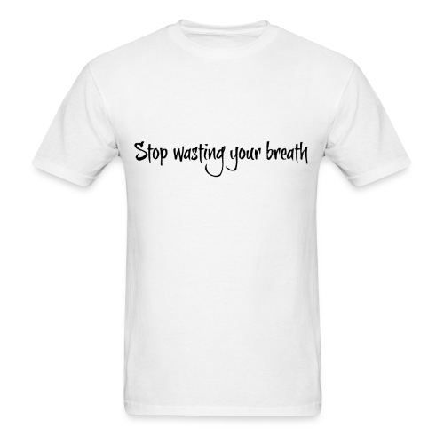 Stop Wasting Your Breath (Male) - Men's T-Shirt