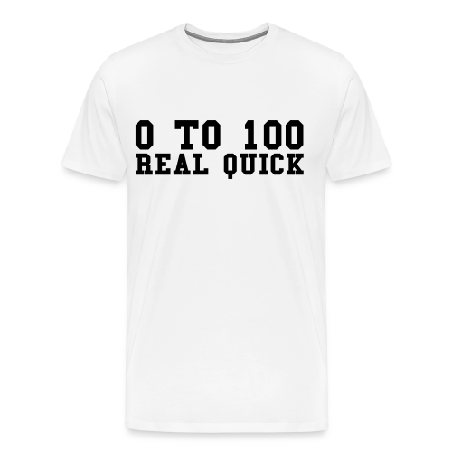 0 to 100 Real Quick - White - Men's Premium T-Shirt