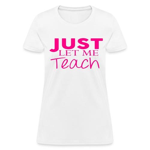 Just Let Me Teach - Women's T-Shirt