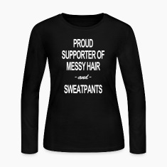 PROUD SUPPORTER OF MESSY HAIR & SWEATPANTS SHIRT