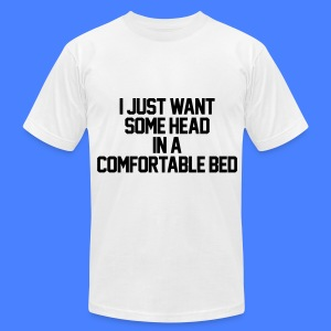 I Just Want Some Head In A Comfortable Bed T-Shirts - Men's T-Shirt by American Apparel