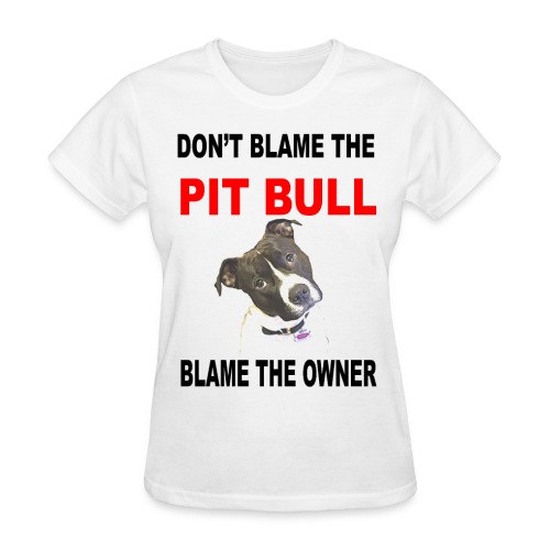 DON'T BLAME THE PIT BULL, BLAME THE OWNER - Women's T-Shirt
