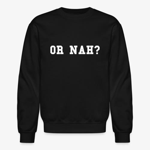 Or Nah Sweatshirt - Crewneck Sweatshirt