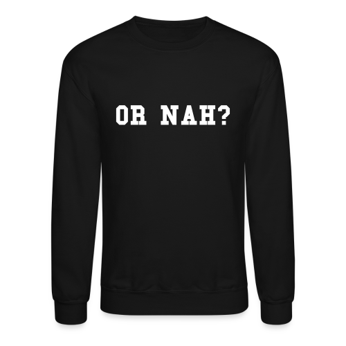 Or Nah Sweatshirt - Crewneck Sweatshirt