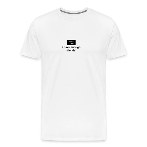fuck you, i have enough friends shirt - white - Men's Premium T-Shirt