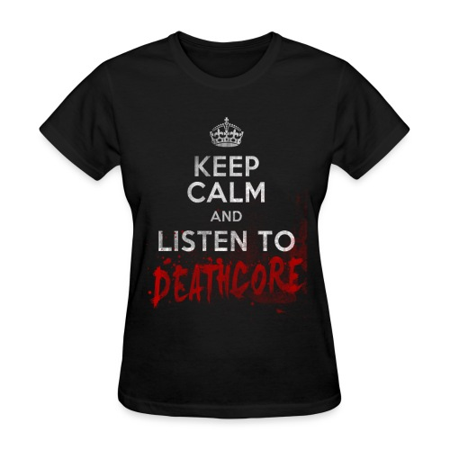 Keep Calm And Listen to Deathcore - Women's T-Shirt