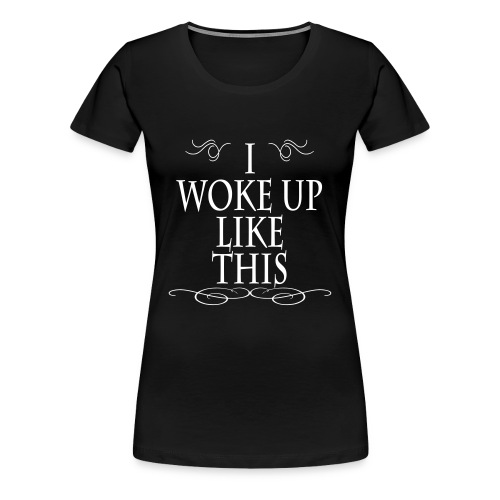i woke up like this - Women's Premium T-Shirt