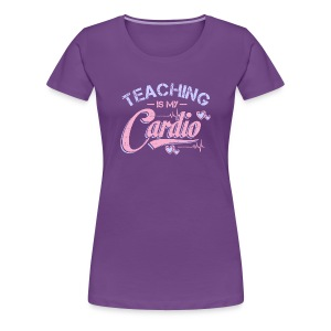 Teaching Is My Cardio - Women's Premium T-Shirt