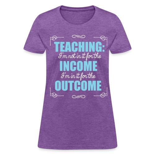 Outcome, Not Income - Women's T-Shirt