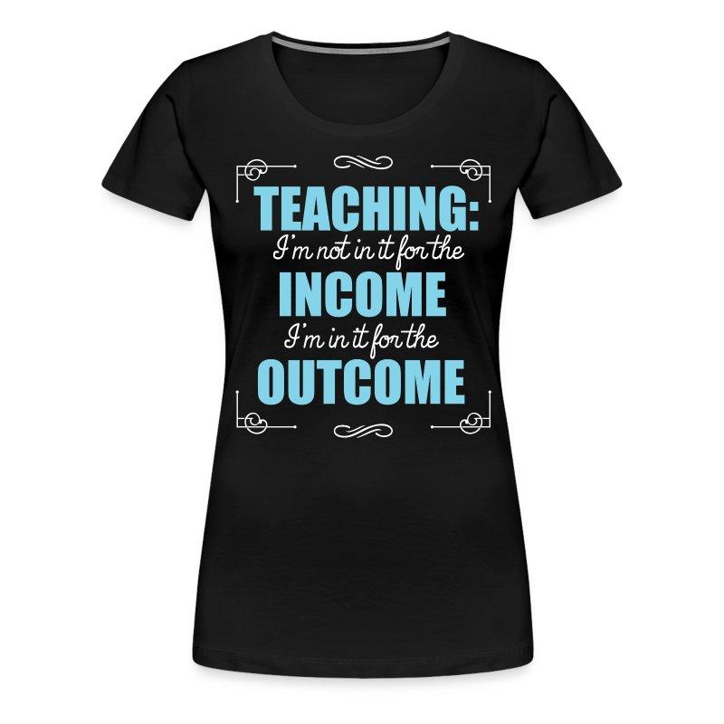Outcome, Not Income - Women's Premium T-Shirt