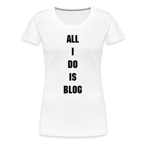 All I Do Is Blog - Women's Premium T-Shirt
