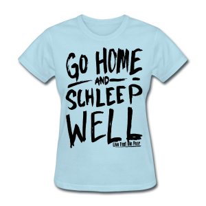 Women's Go Home, Schleep Well - Women's T-Shirt