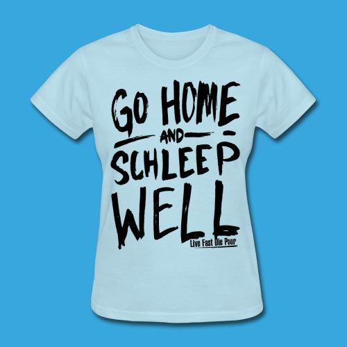 Women's Go Home, Schleep Well - Women's T-Shirt