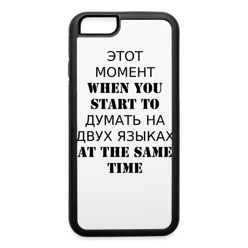 ЭТОТ МОМЕНТ WHEN YOU START TO ДУМАТЬ НА ДВУХ ЯЗЫКАХ AT THE SAME TIME - iPhone 6/6s Rubber Case