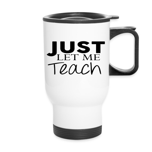 Just Let Me Teach Mug - Travel Mug