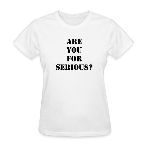 ARE YOU FOR SERIOUS? - Women's T-Shirt