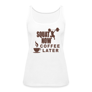 Squat Now Coffee Later Funny Workout  - Women's Premium Tank Top