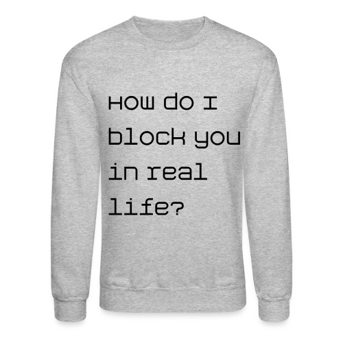 How do I block you in real life? - Crewneck Sweatshirt