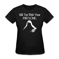 T-Shirts ~ Women's T-Shirt ~ Kill 'Em With Your Awesome.