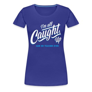All Caught Up - Women's Premium T-Shirt