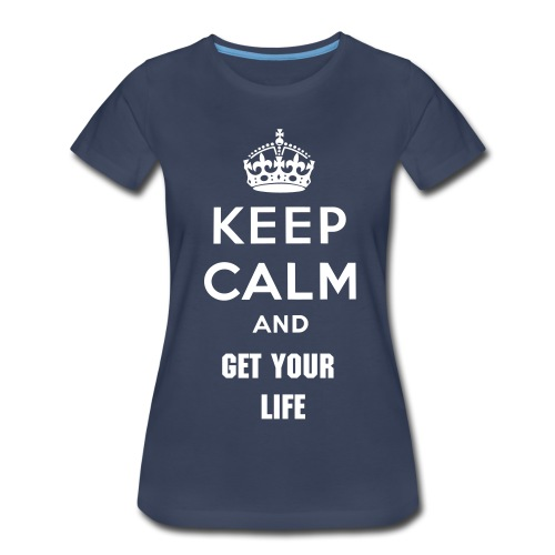 Keep Calm Get You Life T- Shirt (Navy) - Women's Premium T-Shirt