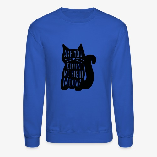 Are You Kitten Me Right Meow - Crewneck Sweatshirt