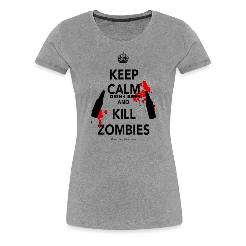 Keep Calm Drink Beer And Kill Zombies Women's Premium T-Shirt - Women's Premium T-Shirt