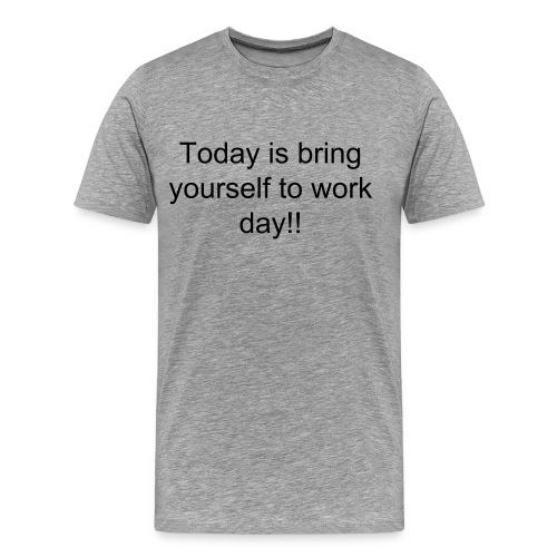 Bring yourself to work day. - Men's Premium T-Shirt