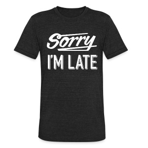 Sorry I'm Late - Unisex Tri-Blend T-Shirt by American Apparel