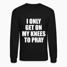 I only get on my knees to pray Long Sleeve Shirts