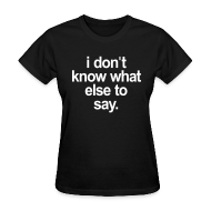 Women's T-Shirts ~ Women's T-Shirt ~ I DONT KNOW WHAT ELSE TO SAY