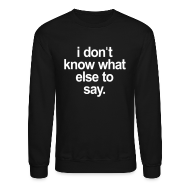 Long Sleeve Shirts ~ Crewneck Sweatshirt ~ I DONT KNOW WHAT ELSE TO SAY