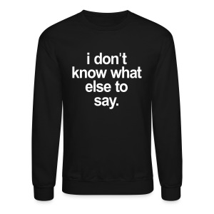 I DONT KNOW WHAT ELSE TO SAY - Crewneck Sweatshirt