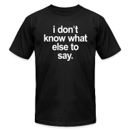 T-Shirts ~ Men's T-Shirt by American Apparel ~ I DONT KNOW WHAT ELSE TO SAY