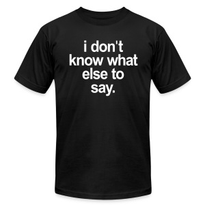 I DONT KNOW WHAT ELSE TO SAY - Men's T-Shirt by American Apparel