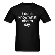 T-Shirts ~ Men's T-Shirt ~ I DONT KNOW WHAT ELSE TO SAY