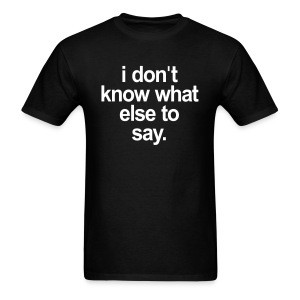 I DONT KNOW WHAT ELSE TO SAY - Men's T-Shirt