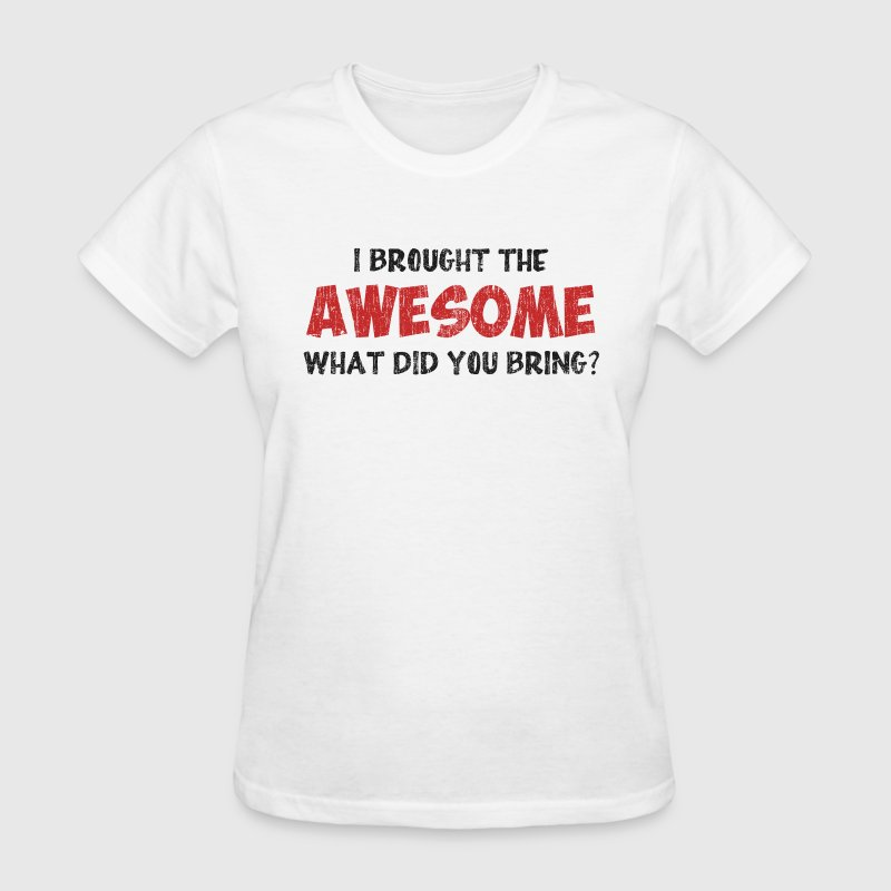 I Brought the Awesome What Did You Bring Women's T-Shirts - Women's T-Shirt