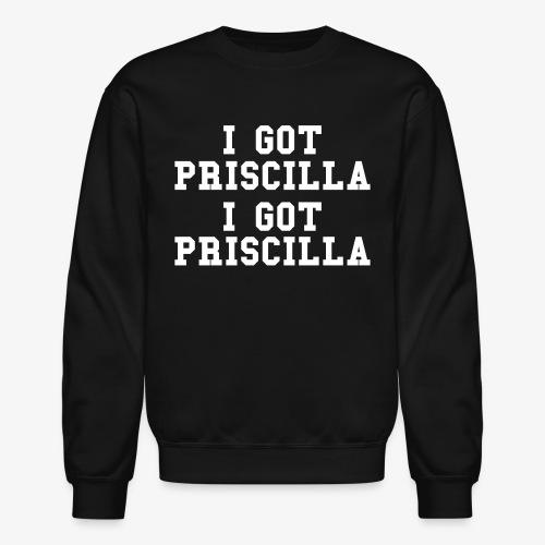 I Got Priscilla Sweatshirt - Crewneck Sweatshirt