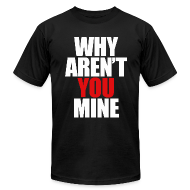 T-Shirts ~ Men's T-Shirt by American Apparel ~ WHY AREN'T YOU MINE