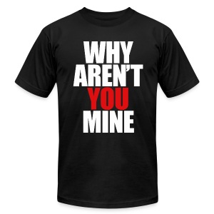 WHY AREN'T YOU MINE - Men's T-Shirt by American Apparel