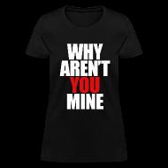T-Shirts ~ Women's T-Shirt ~ WHY AREN'T YOU MINE