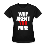 T-Shirts ~ Women's T-Shirt ~ WHY AREN'T YOU MINE