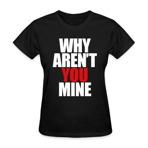 WHY AREN'T YOU MINE - Women's T-Shirt