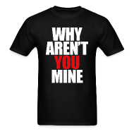 T-Shirts ~ Men's T-Shirt ~ WHY AREN'T YOU MINE