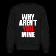Long Sleeve Shirts ~ Crewneck Sweatshirt ~ WHY AREN'T YOU MINE