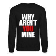 Long Sleeve Shirts ~ Crewneck Sweatshirt ~ WHY AREN'T YOU MINE