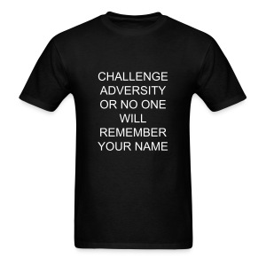 CHALLENGE ADVERSITY OR NO ONE WILL REMEMBER YOUR NAME - Men's T-Shirt